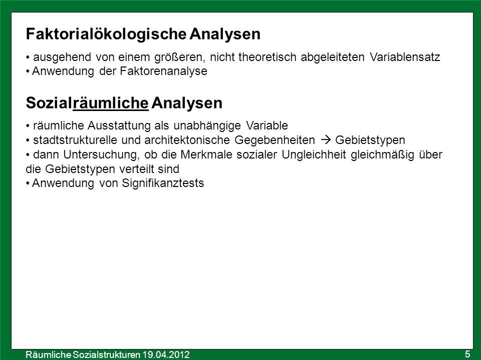 Räumliche Sozialstrukturen 19.04.2012 5 Faktorialökologische Analysen ausgehend von einem größeren, nicht theoretisch abgeleiteten Variablensatz Anwen