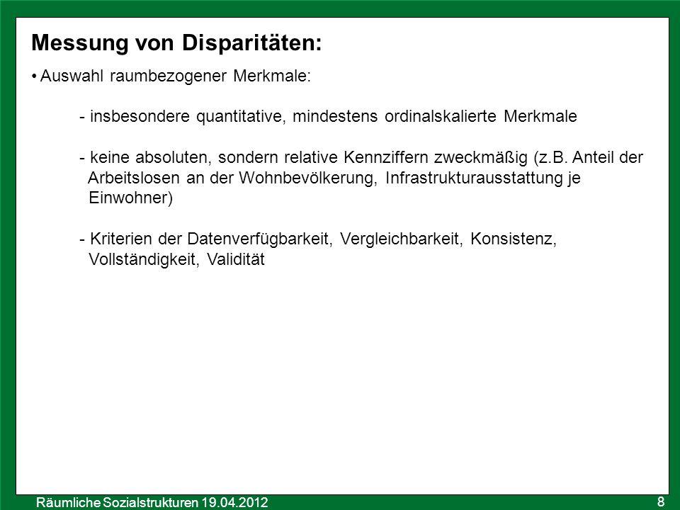 Räumliche Sozialstrukturen 19.04.2012 Messung von Disparitäten: Auswahl raumbezogener Merkmale: - insbesondere quantitative, mindestens ordinalskalier