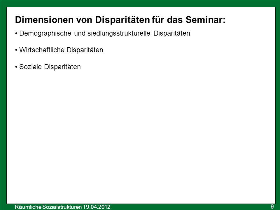 Räumliche Sozialstrukturen 19.04.2012 Dimensionen von Disparitäten für das Seminar: Demographische und siedlungsstrukturelle Disparitäten Wirtschaftli