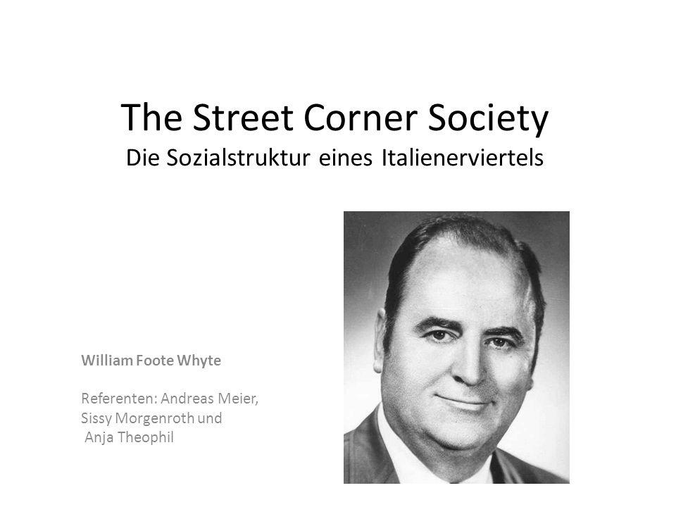 The Street Corner Society Die Sozialstruktur eines Italienerviertels William Foote Whyte Referenten: Andreas Meier, Sissy Morgenroth und Anja Theophil