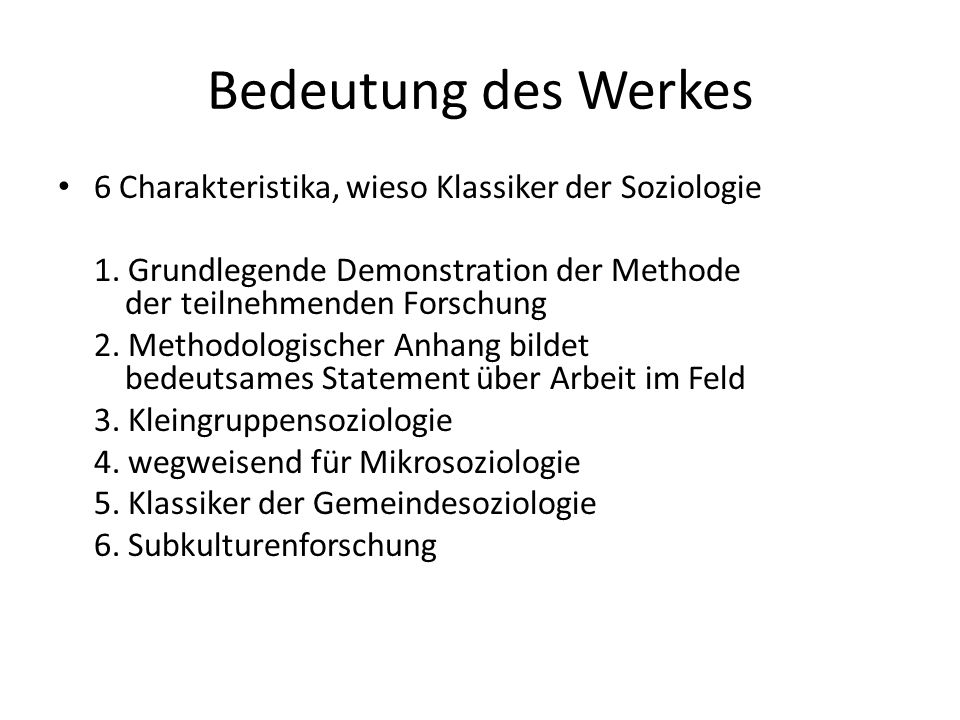 Bedeutung des Werkes 6 Charakteristika, wieso Klassiker der Soziologie 1. Grundlegende Demonstration der Methode der teilnehmenden Forschung 2. Method