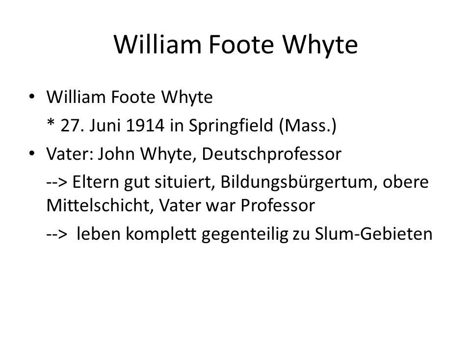 William Foote Whyte * 27. Juni 1914 in Springfield (Mass.) Vater: John Whyte, Deutschprofessor --> Eltern gut situiert, Bildungsbürgertum, obere Mitte