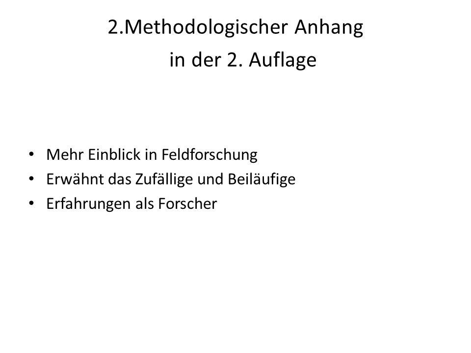 2.Methodologischer Anhang in der 2. Auflage Mehr Einblick in Feldforschung Erwähnt das Zufällige und Beiläufige Erfahrungen als Forscher