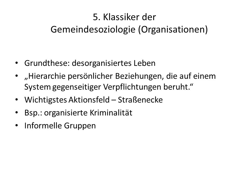 5. Klassiker der Gemeindesoziologie (Organisationen) Grundthese: desorganisiertes Leben Hierarchie persönlicher Beziehungen, die auf einem System gege