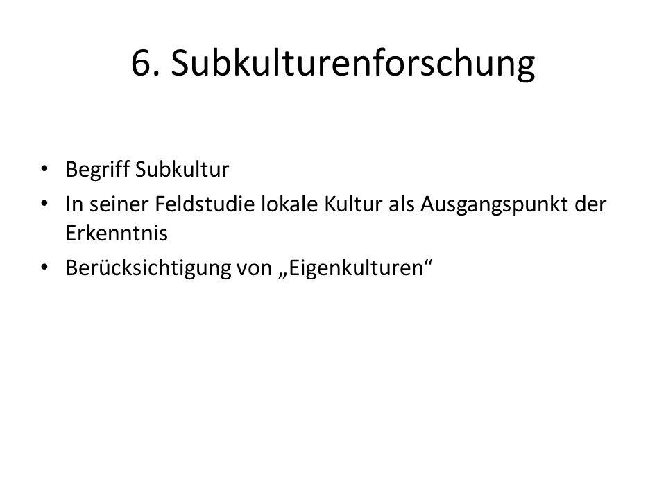 6. Subkulturenforschung Begriff Subkultur In seiner Feldstudie lokale Kultur als Ausgangspunkt der Erkenntnis Berücksichtigung von Eigenkulturen