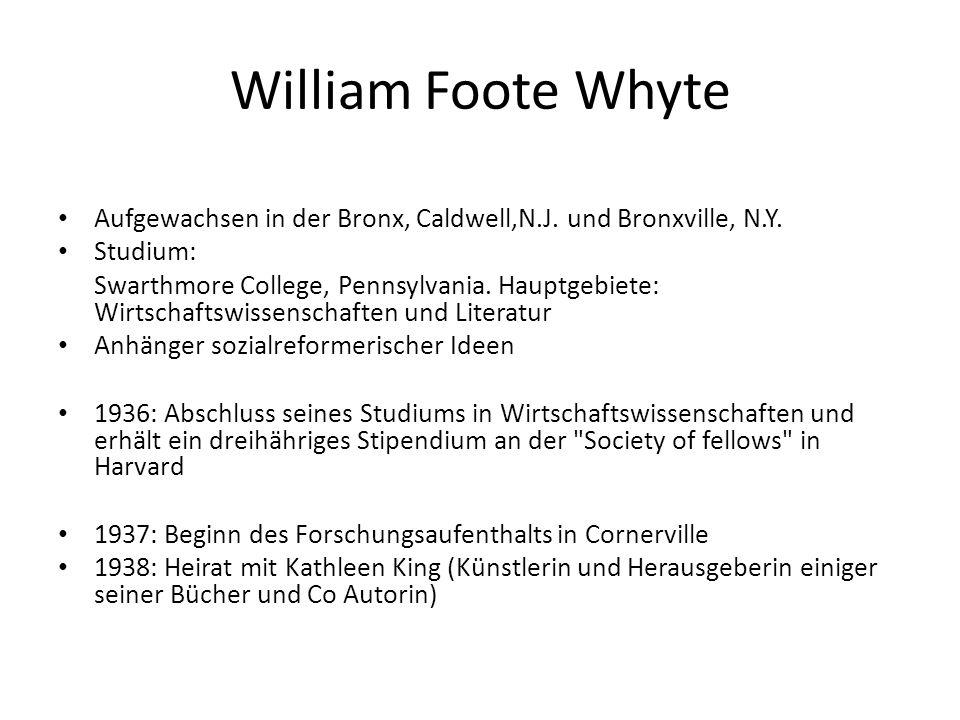 William Foote Whyte Aufgewachsen in der Bronx, Caldwell,N.J. und Bronxville, N.Y. Studium: Swarthmore College, Pennsylvania. Hauptgebiete: Wirtschafts
