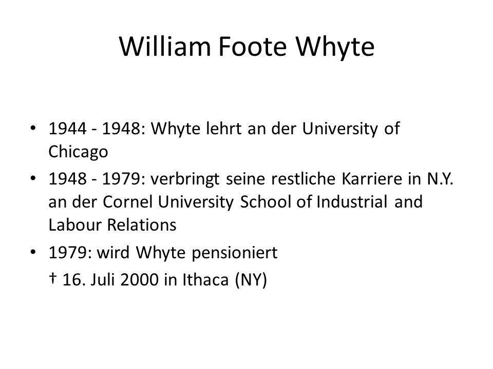William Foote Whyte 1944 - 1948: Whyte lehrt an der University of Chicago 1948 - 1979: verbringt seine restliche Karriere in N.Y. an der Cornel Univer