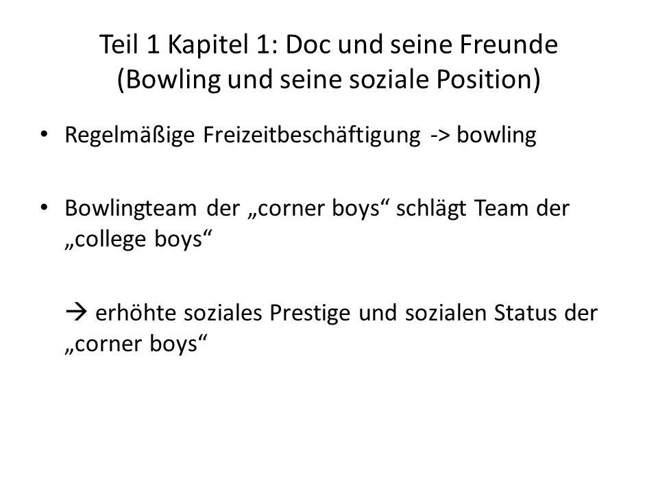Teil 1 Kapitel 1: Doc und seine Freunde (Bowling und seine soziale Position) Regelmäßige Freizeitbeschäftigung -> bowling Bowlingteam der corner boys