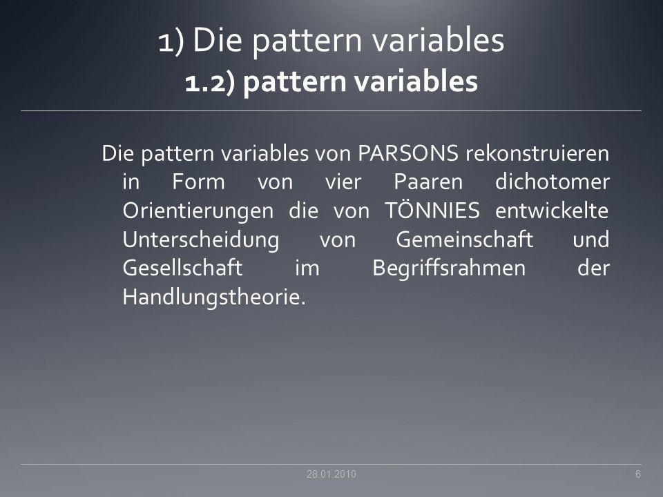 1) Die pattern variables 1.2) pattern variables Die pattern variables von PARSONS rekonstruieren in Form von vier Paaren dichotomer Orientierungen die