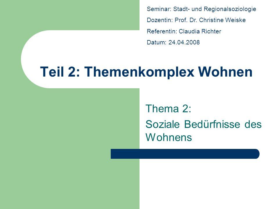 Teil 2: Themenkomplex Wohnen Thema 2: Soziale Bedürfnisse des Wohnens Seminar: Stadt- und Regionalsoziologie Dozentin: Prof. Dr. Christine Weiske Refe