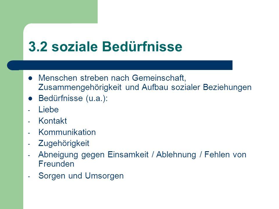 3.2 soziale Bedürfnisse Menschen streben nach Gemeinschaft, Zusammengehörigkeit und Aufbau sozialer Beziehungen Bedürfnisse (u.a.): - Liebe - Kontakt