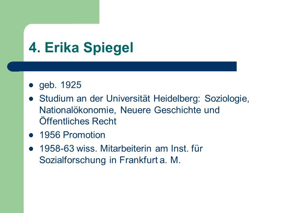 4. Erika Spiegel geb. 1925 Studium an der Universität Heidelberg: Soziologie, Nationalökonomie, Neuere Geschichte und Öffentliches Recht 1956 Promotio