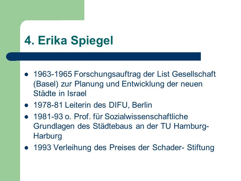 4. Erika Spiegel 1963-1965 Forschungsauftrag der List Gesellschaft (Basel) zur Planung und Entwicklung der neuen Städte in Israel 1978-81 Leiterin des