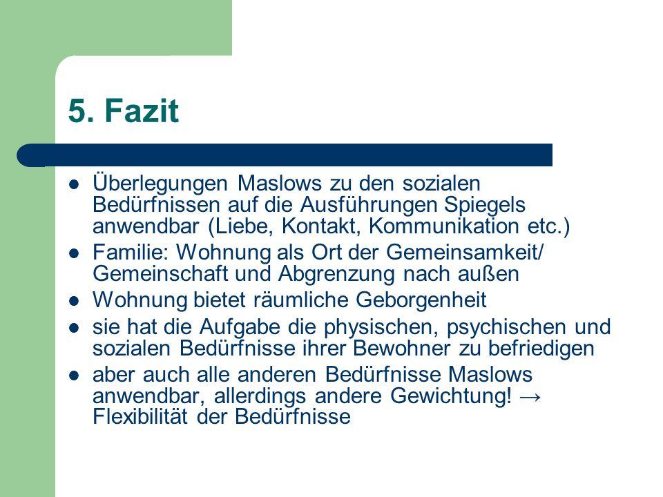 5. Fazit Überlegungen Maslows zu den sozialen Bedürfnissen auf die Ausführungen Spiegels anwendbar (Liebe, Kontakt, Kommunikation etc.) Familie: Wohnu