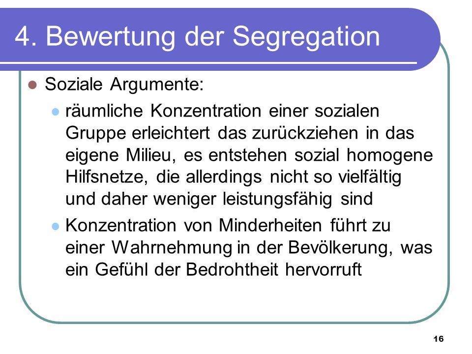 16 4. Bewertung der Segregation Soziale Argumente: räumliche Konzentration einer sozialen Gruppe erleichtert das zurückziehen in das eigene Milieu, es