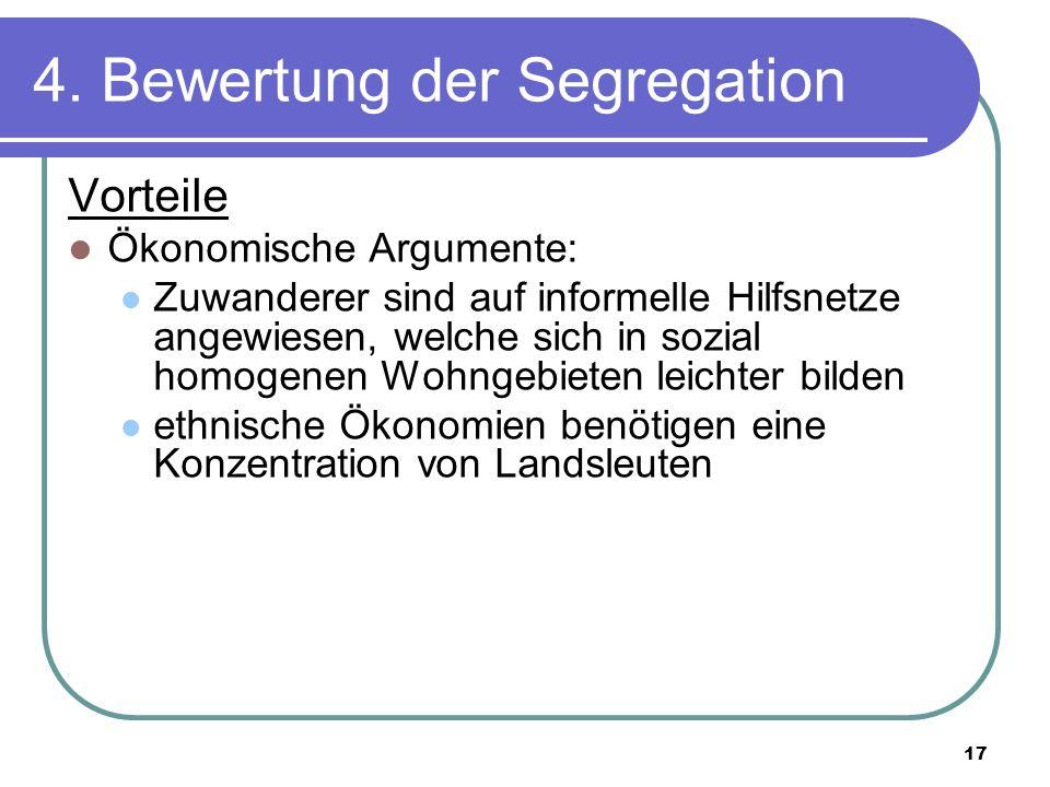 17 4. Bewertung der Segregation Vorteile Ökonomische Argumente: Zuwanderer sind auf informelle Hilfsnetze angewiesen, welche sich in sozial homogenen