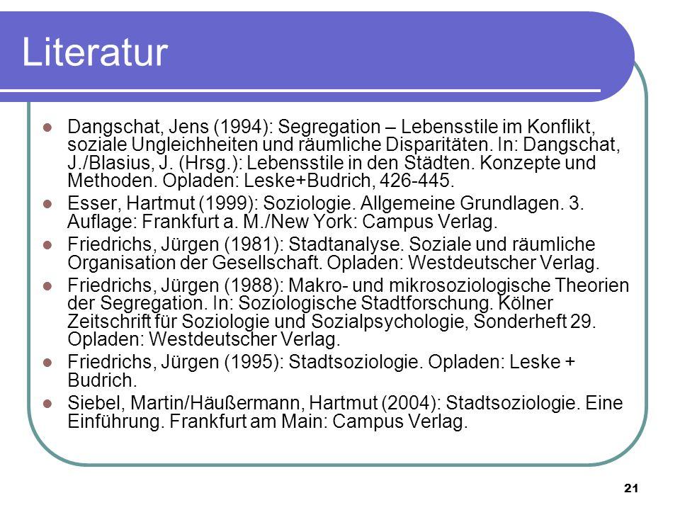 21 Literatur Dangschat, Jens (1994): Segregation – Lebensstile im Konflikt, soziale Ungleichheiten und räumliche Disparitäten. In: Dangschat, J./Blasi