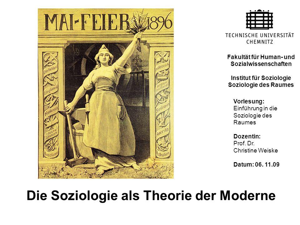 Die Soziologie als Theorie der Moderne Vorlesung: Einführung in die Soziologie des Raumes Dozentin: Prof. Dr. Christine Weiske Datum: 06. 11.09 Fakult