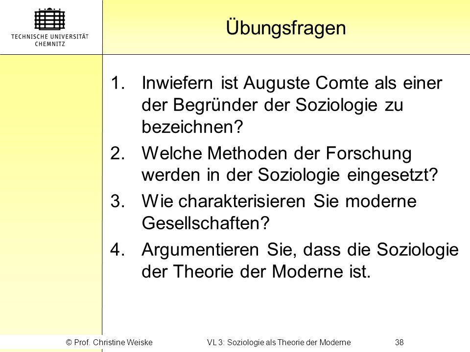 Gliederung Übungsfragen © Prof. Christine Weiske VL 3: Soziologie als Theorie der Moderne 38 1.Inwiefern ist Auguste Comte als einer der Begründer der