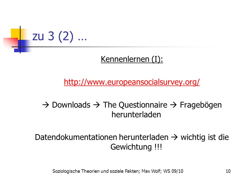 10 zu 3 (2) … Kennenlernen (I): http://www.europeansocialsurvey.org/ Downloads The Questionnaire Fragebögen herunterladen Datendokumentationen herunte