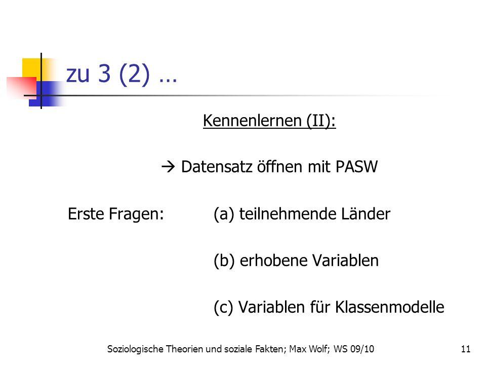 11 zu 3 (2) … Kennenlernen (II): Datensatz öffnen mit PASW Erste Fragen:(a) teilnehmende Länder (b) erhobene Variablen (c) Variablen für Klassenmodelle Soziologische Theorien und soziale Fakten; Max Wolf; WS 09/10