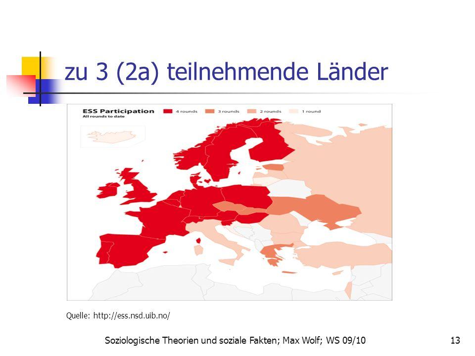 13 zu 3 (2a) teilnehmende Länder Quelle: http://ess.nsd.uib.no/ Soziologische Theorien und soziale Fakten; Max Wolf; WS 09/10
