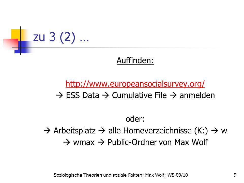 9 zu 3 (2) … Auffinden: http://www.europeansocialsurvey.org/ ESS Data Cumulative File anmelden oder: Arbeitsplatz alle Homeverzeichnisse (K:) w wmax Public-Ordner von Max Wolf Soziologische Theorien und soziale Fakten; Max Wolf; WS 09/10