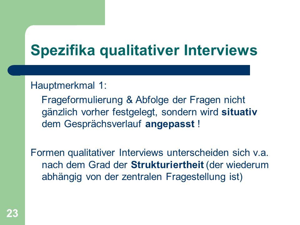 23 Spezifika qualitativer Interviews Hauptmerkmal 1: Frageformulierung & Abfolge der Fragen nicht gänzlich vorher festgelegt, sondern wird situativ dem Gesprächsverlauf angepasst .
