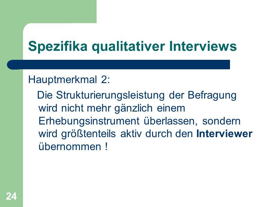24 Spezifika qualitativer Interviews Hauptmerkmal 2: Die Strukturierungsleistung der Befragung wird nicht mehr gänzlich einem Erhebungsinstrument überlassen, sondern wird größtenteils aktiv durch den Interviewer übernommen !