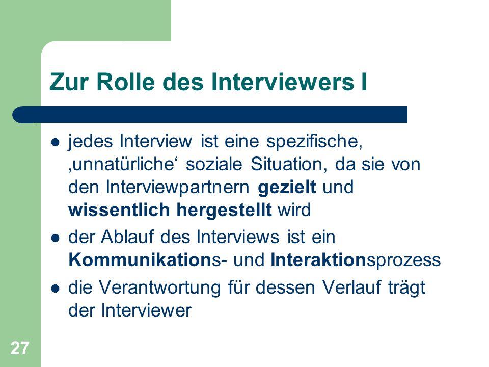 27 Zur Rolle des Interviewers I jedes Interview ist eine spezifische, unnatürliche soziale Situation, da sie von den Interviewpartnern gezielt und wissentlich hergestellt wird der Ablauf des Interviews ist ein Kommunikations- und Interaktionsprozess die Verantwortung für dessen Verlauf trägt der Interviewer
