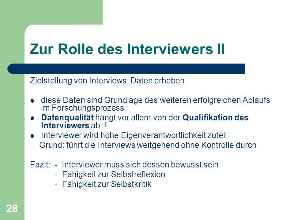 28 Zur Rolle des Interviewers II Zielstellung von Interviews: Daten erheben diese Daten sind Grundlage des weiteren erfolgreichen Ablaufs im Forschungsprozess Datenqualität hängt vor allem von der Qualifikation des Interviewers ab .