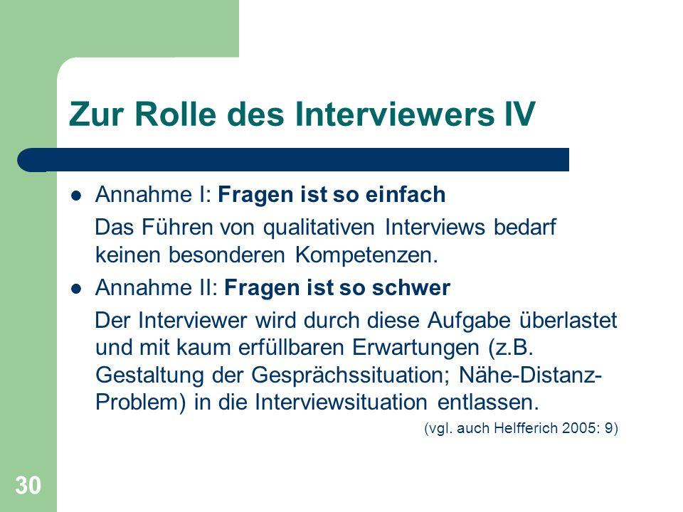 30 Zur Rolle des Interviewers IV Annahme I: Fragen ist so einfach Das Führen von qualitativen Interviews bedarf keinen besonderen Kompetenzen.