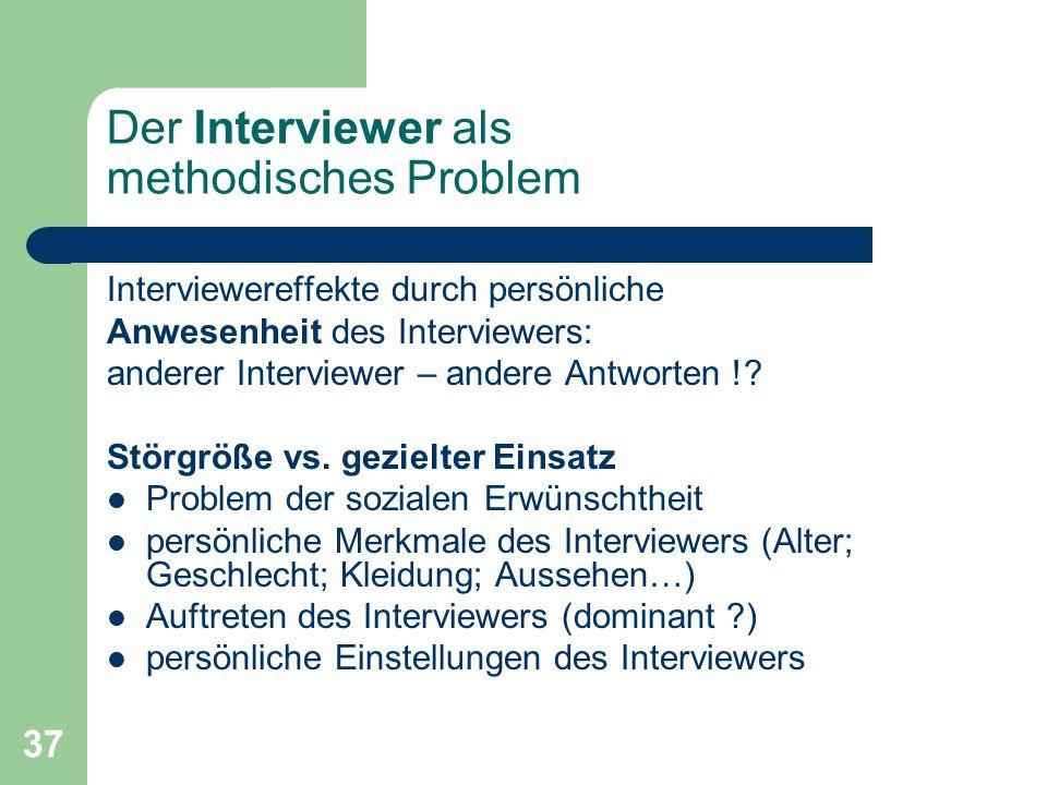 37 Der Interviewer als methodisches Problem Interviewereffekte durch persönliche Anwesenheit des Interviewers: anderer Interviewer – andere Antworten !.