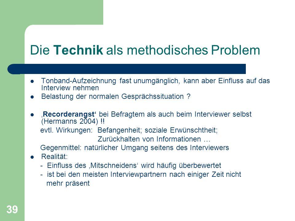 39 Die Technik als methodisches Problem Tonband-Aufzeichnung fast unumgänglich, kann aber Einfluss auf das Interview nehmen Belastung der normalen Gesprächssituation .