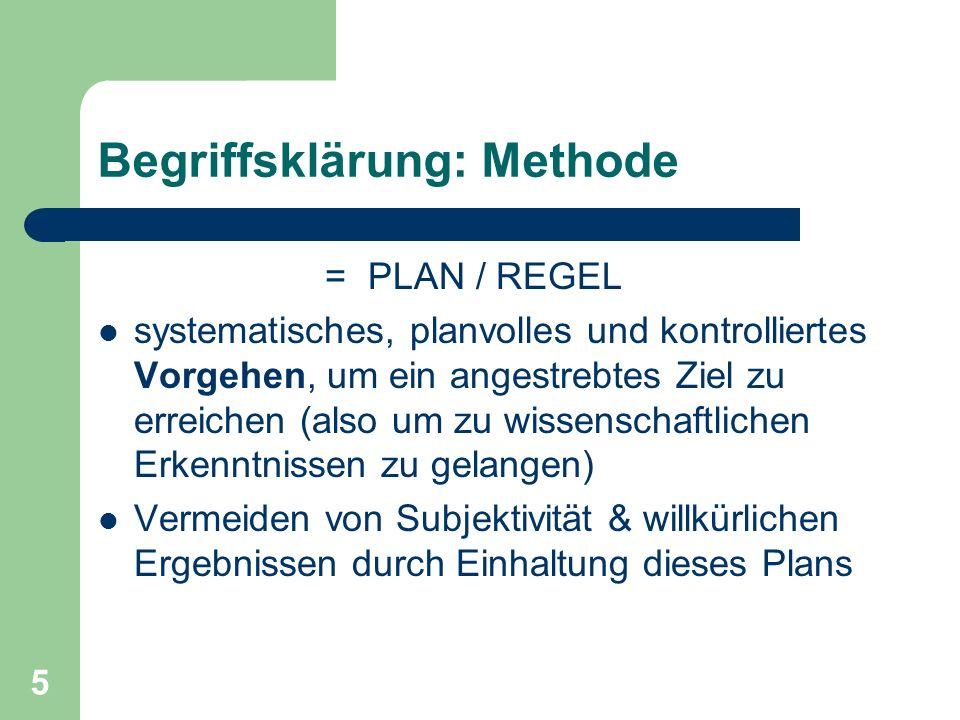 5 Begriffsklärung: Methode = PLAN / REGEL systematisches, planvolles und kontrolliertes Vorgehen, um ein angestrebtes Ziel zu erreichen (also um zu wissenschaftlichen Erkenntnissen zu gelangen) Vermeiden von Subjektivität & willkürlichen Ergebnissen durch Einhaltung dieses Plans