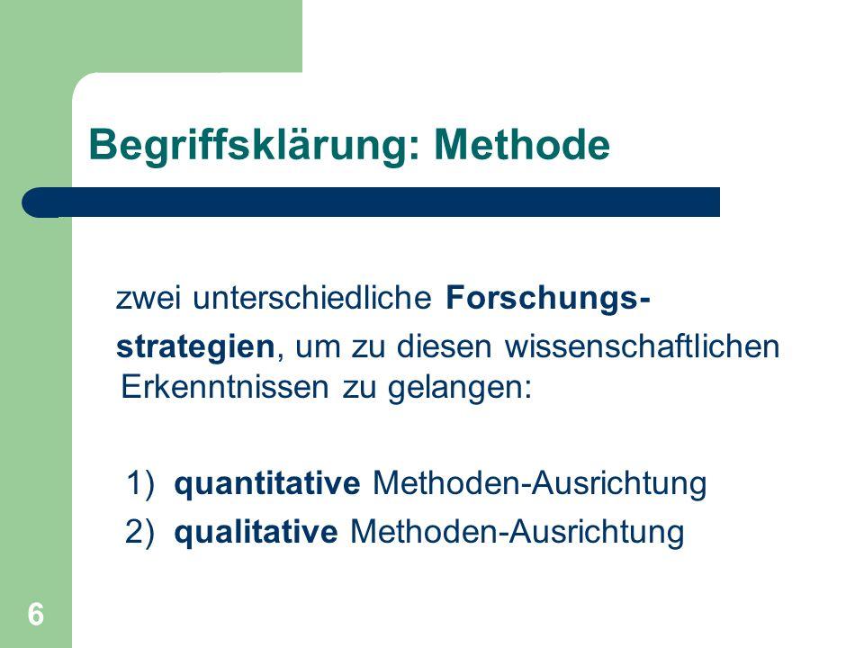 6 Begriffsklärung: Methode zwei unterschiedliche Forschungs- strategien, um zu diesen wissenschaftlichen Erkenntnissen zu gelangen: 1) quantitative Methoden-Ausrichtung 2) qualitative Methoden-Ausrichtung