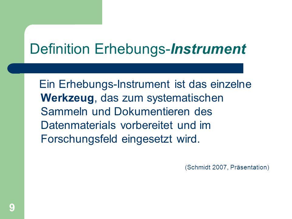 9 Definition Erhebungs-Instrument Ein Erhebungs-Instrument ist das einzelne Werkzeug, das zum systematischen Sammeln und Dokumentieren des Datenmaterials vorbereitet und im Forschungsfeld eingesetzt wird.