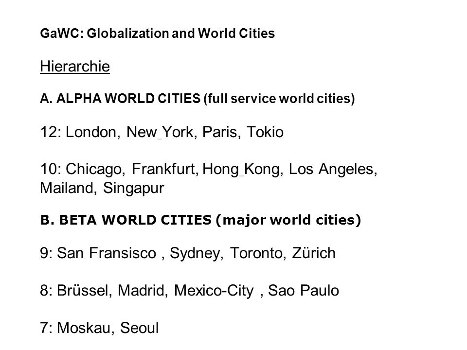 GaWC: Globalization and World Cities Hierarchie A. ALPHA WORLD CITIES (full service world cities) 12: London, New York, Paris, Tokio 10: Chicago, Fran