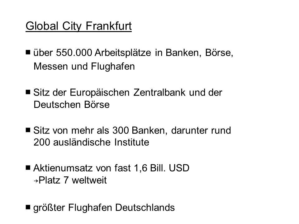 Global City Frankfurt über 550.000 Arbeitsplätze in Banken, Börse, Messen und Flughafen Sitz der Europäischen Zentralbank und der Deutschen Börse Sitz