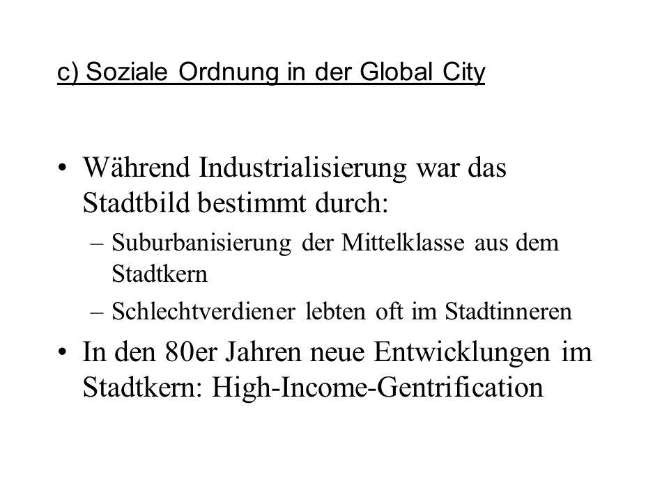 c) Soziale Ordnung in der Global City Während Industrialisierung war das Stadtbild bestimmt durch: –Suburbanisierung der Mittelklasse aus dem Stadtker