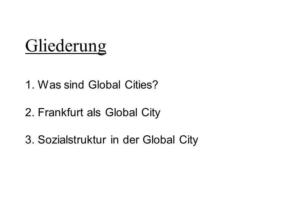 Gliederung 1. Was sind Global Cities? 2. Frankfurt als Global City 3. Sozialstruktur in der Global City