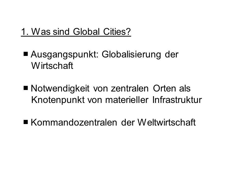 1. Was sind Global Cities? Ausgangspunkt: Globalisierung der Wirtschaft Notwendigkeit von zentralen Orten als Knotenpunkt von materieller Infrastruktu