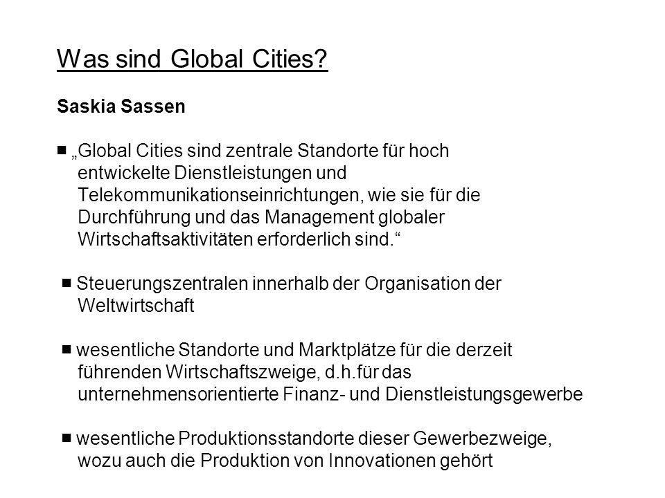 Was sind Global Cities? Saskia Sassen Global Cities sind zentrale Standorte für hoch entwickelte Dienstleistungen und Telekommunikationseinrichtungen,