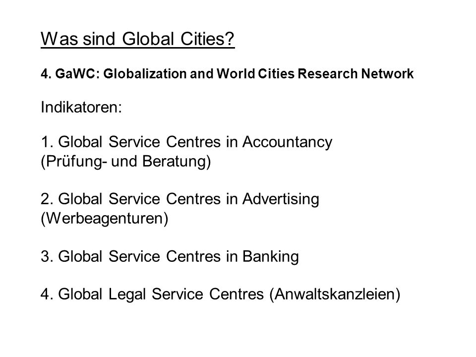 Was sind Global Cities? 4. GaWC: Globalization and World Cities Research Network Indikatoren: 1. Global Service Centres in Accountancy (Prüfung- und B