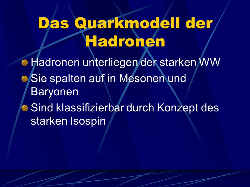 Das Quarkmodell der Hadronen Hadronen unterliegen der starken WW Sie spalten auf in Mesonen und Baryonen Sind klassifizierbar durch Konzept des starken Isospin