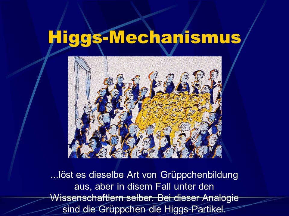 Higgs-Mechanismus...löst es dieselbe Art von Grüppchenbildung aus, aber in disem Fall unter den Wissenschaftlern selber.