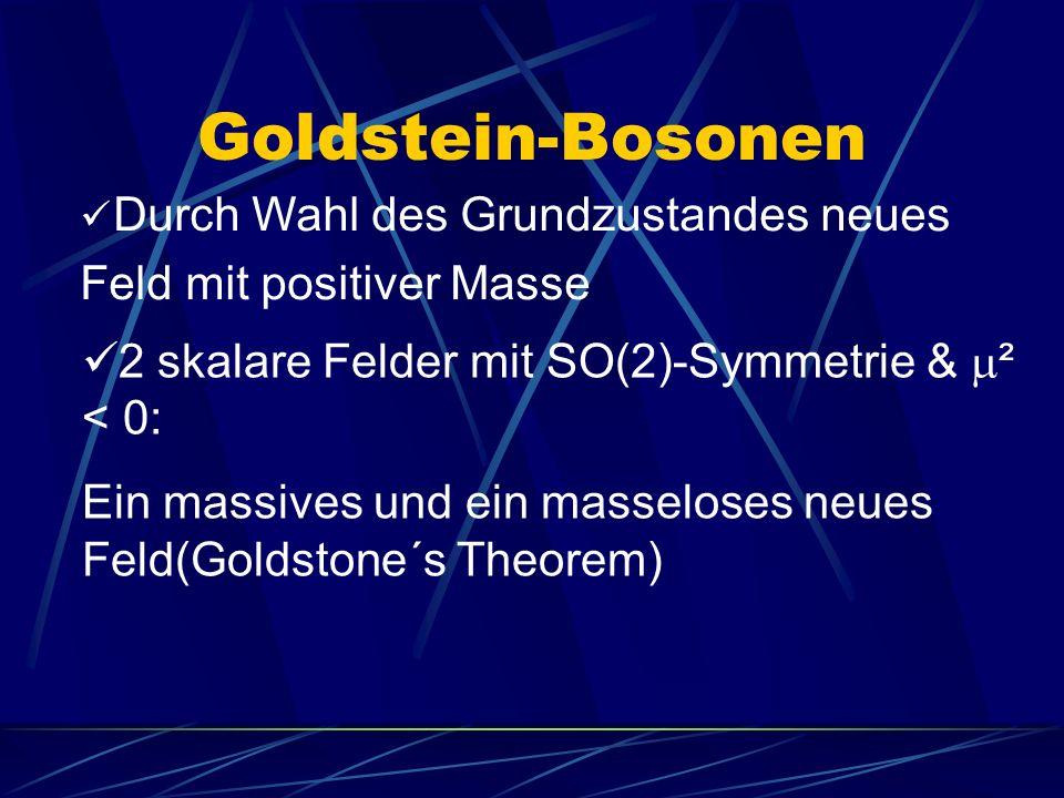 Goldstein-Bosonen Durch Wahl des Grundzustandes neues Feld mit positiver Masse 2 skalare Felder mit SO(2)-Symmetrie & ² < 0: Ein massives und ein masseloses neues Feld(Goldstone´s Theorem)