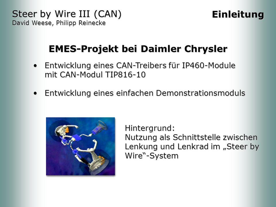 Entwicklung eines CAN-Treibers für IP460-Module mit CAN-Modul TIP816-10Entwicklung eines CAN-Treibers für IP460-Module mit CAN-Modul TIP816-10 Entwicklung eines einfachen DemonstrationsmodulsEntwicklung eines einfachen Demonstrationsmoduls Steer by Wire III (CAN) David Weese, Philipp Reinecke Einleitung Hintergrund: Nutzung als Schnittstelle zwischen Lenkung und Lenkrad im Steer by Wire-System EMES-Projekt bei Daimler Chrysler
