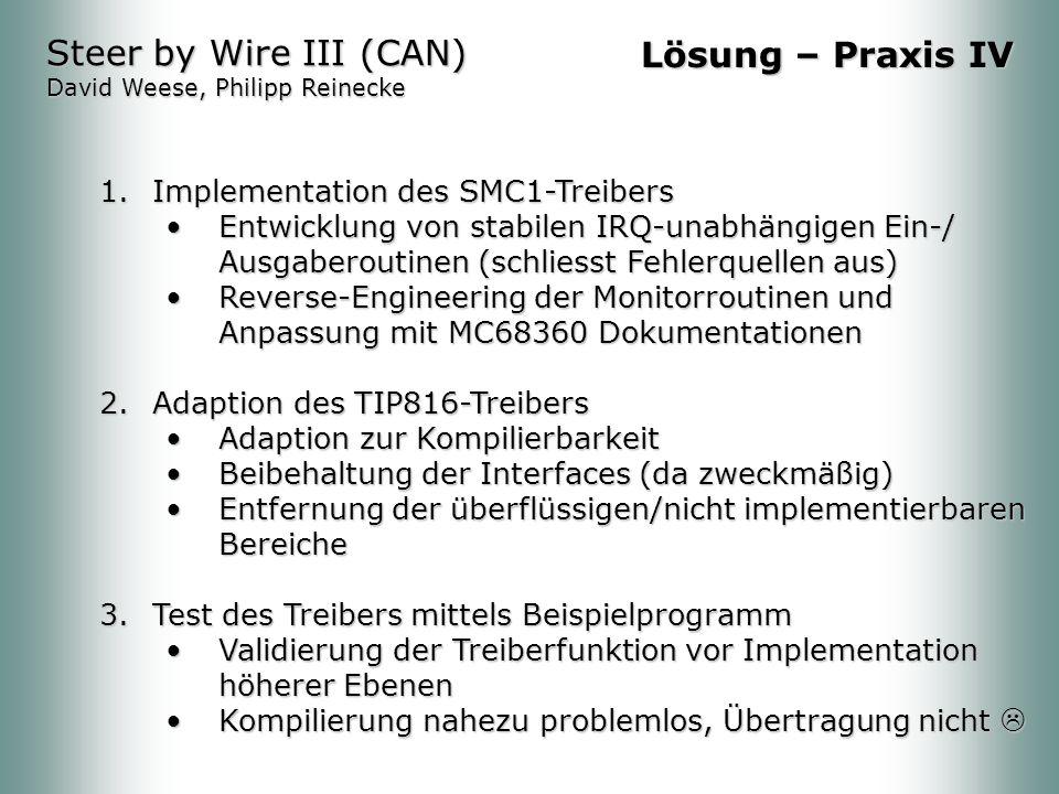 1.Implementation des SMC1-Treibers Entwicklung von stabilen IRQ-unabhängigen Ein-/ Ausgaberoutinen (schliesst Fehlerquellen aus)Entwicklung von stabilen IRQ-unabhängigen Ein-/ Ausgaberoutinen (schliesst Fehlerquellen aus) Reverse-Engineering der Monitorroutinen und Anpassung mit MC68360 DokumentationenReverse-Engineering der Monitorroutinen und Anpassung mit MC68360 Dokumentationen 2.Adaption des TIP816-Treibers Adaption zur KompilierbarkeitAdaption zur Kompilierbarkeit Beibehaltung der Interfaces (da zweckmäßig)Beibehaltung der Interfaces (da zweckmäßig) Entfernung der überflüssigen/nicht implementierbaren BereicheEntfernung der überflüssigen/nicht implementierbaren Bereiche 3.Test des Treibers mittels Beispielprogramm Validierung der Treiberfunktion vor Implementation höherer EbenenValidierung der Treiberfunktion vor Implementation höherer Ebenen Kompilierung nahezu problemlos, Übertragung nichtKompilierung nahezu problemlos, Übertragung nicht Steer by Wire III (CAN) David Weese, Philipp Reinecke Lösung – Praxis IV