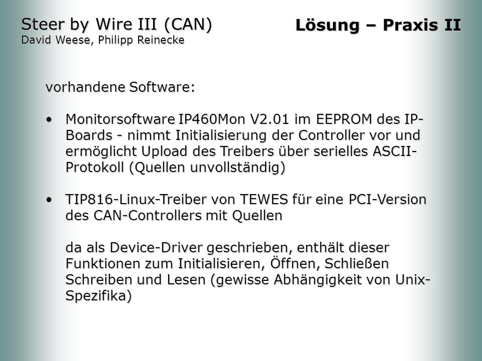 vorhandene Software: Monitorsoftware IP460Mon V2.01 im EEPROM des IP- Boards - nimmt Initialisierung der Controller vor und ermöglicht Upload des Treibers über serielles ASCII- Protokoll (Quellen unvollständig)Monitorsoftware IP460Mon V2.01 im EEPROM des IP- Boards - nimmt Initialisierung der Controller vor und ermöglicht Upload des Treibers über serielles ASCII- Protokoll (Quellen unvollständig) TIP816-Linux-Treiber von TEWES für eine PCI-Version des CAN-Controllers mit Quellen da als Device-Driver geschrieben, enthält dieser Funktionen zum Initialisieren, Öffnen, Schließen Schreiben und Lesen (gewisse Abhängigkeit von Unix- Spezifika)TIP816-Linux-Treiber von TEWES für eine PCI-Version des CAN-Controllers mit Quellen da als Device-Driver geschrieben, enthält dieser Funktionen zum Initialisieren, Öffnen, Schließen Schreiben und Lesen (gewisse Abhängigkeit von Unix- Spezifika) Steer by Wire III (CAN) David Weese, Philipp Reinecke Lösung – Praxis II